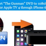 "Convert ""The Gunman"" DVD to 1080P M4V/MP4 for Apple TV 4 through iPhone 6S"