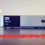 VOB to WD TV – Encode VOB to H.264 MP4 for WDTV Live